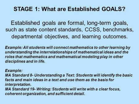 STAGE 1: What are Established GOALS? Established goals are formal, long-term goals, such as state content standards, CCSS, benchmarks, departmental objectives,