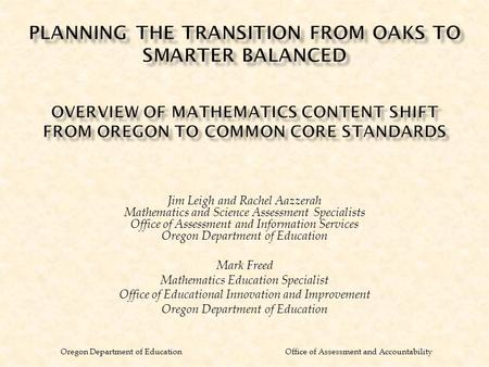 Oregon Department of Education Office of Assessment and Accountability Jim Leigh and Rachel Aazzerah Mathematics and Science Assessment Specialists Office.