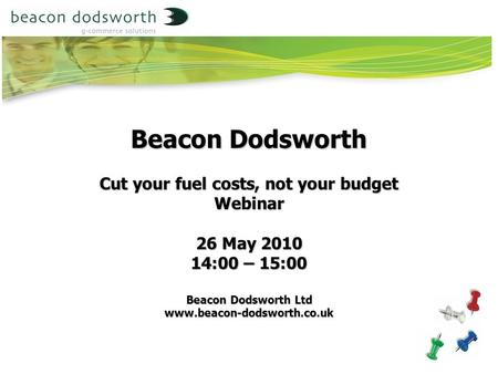 Beacon Dodsworth Cut your fuel costs, not your budget Webinar 26 May 2010 14:00 – 15:00 Beacon Dodsworth Ltd www.beacon-dodsworth.co.uk.