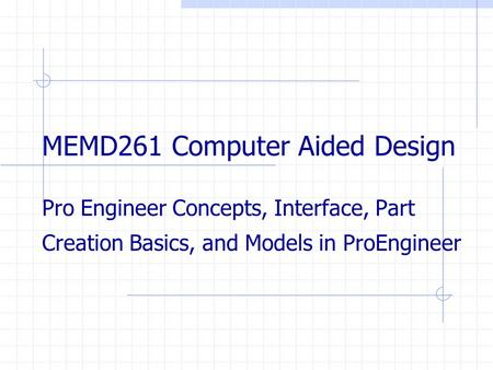 MEMD261 Computer Aided Design Pro Engineer Concepts, Interface, Part Creation Basics, and Models in ProEngineer.