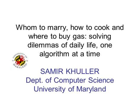 Whom to marry, how to cook and where to buy gas: solving dilemmas of daily life, one algorithm at a time SAMIR KHULLER Dept. of Computer Science University.