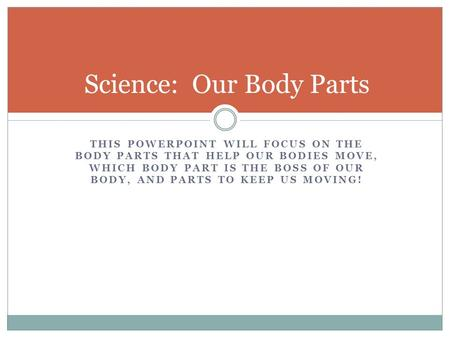 THIS POWERPOINT WILL FOCUS ON THE BODY PARTS THAT HELP OUR BODIES MOVE, WHICH BODY PART IS THE BOSS OF OUR BODY, AND PARTS TO KEEP US MOVING! Science:
