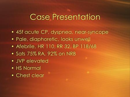 Case Presentation 45f acute CP, dyspnea, near-syncope Pale, diaphoretic, looks unwell Afebrile, HR 110, RR 32, BP 118/68 Sats 75% RA, 92% on NRB JVP elevated.