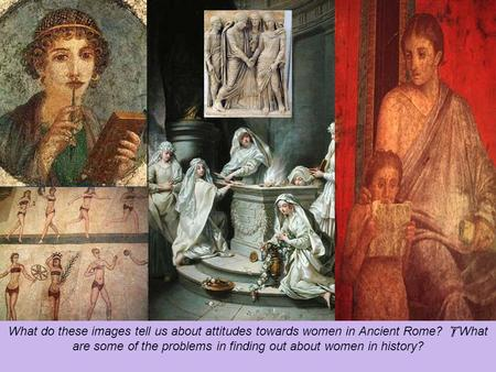  starter activity What do these images tell us about attitudes towards women in Ancient Rome?  What are some of the problems in finding out about women.