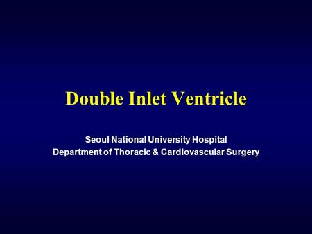 Double Inlet Ventricle Seoul National University Hospital Department of Thoracic & Cardiovascular Surgery.