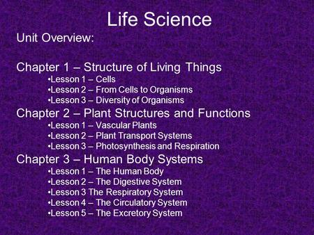 Life Science Unit Overview: Chapter 1 – Structure of Living Things Lesson 1 – Cells Lesson 2 – From Cells to Organisms Lesson 3 – Diversity of Organisms.