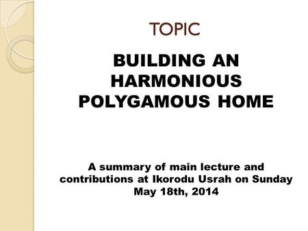TOPIC BUILDING AN HARMONIOUS POLYGAMOUS HOME A summary of main lecture and contributions at Ikorodu Usrah on Sunday May 18th, 2014.