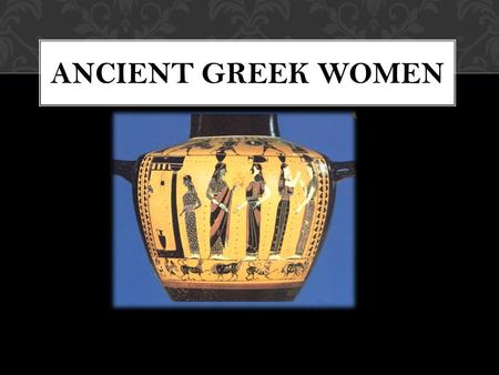 ANCIENT GREEK WOMEN. THE IMPORTANCE OF GREEK WOMEN From photographic evidence we know that Greek women were not very important. They had non public lives.