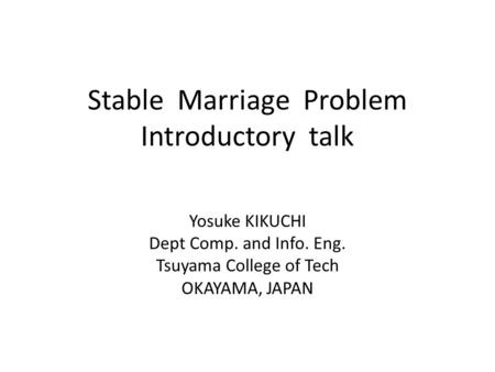 Stable Marriage Problem Introductory talk Yosuke KIKUCHI Dept Comp. and Info. Eng. Tsuyama College of Tech OKAYAMA, JAPAN.