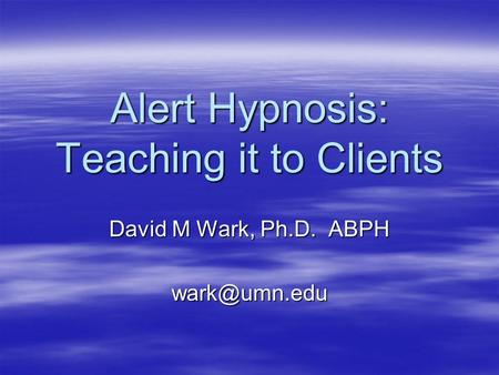 Alert Hypnosis: Teaching it to Clients David M Wark, Ph.D. ABPH