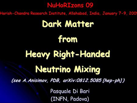 Pasquale Di Bari (INFN, Padova) Dark Matter from Heavy Right-Handed Neutrino Mixing (see A.Anisimov, PDB, arXiv:0812.5085 [hep-ph] ) NuHoRIzons 09 Harish-Chandra.