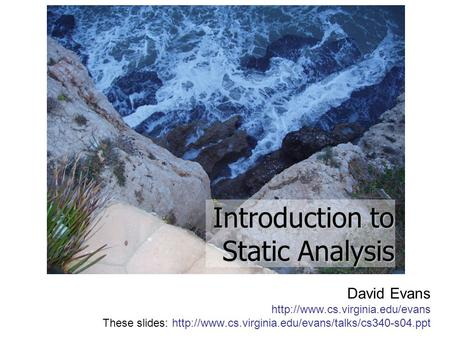 David Evans  These slides:  Introduction to Static Analysis.