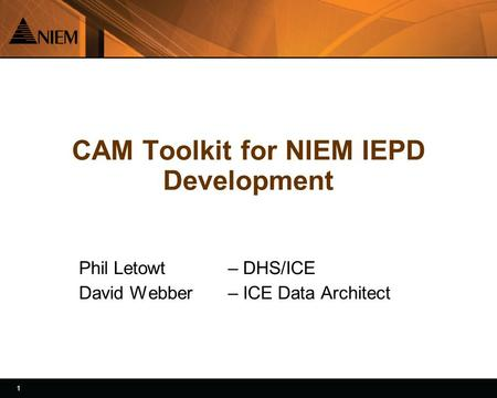 1 1 CAM Toolkit for NIEM IEPD Development Phil Letowt – DHS/ICE David Webber – ICE Data Architect.