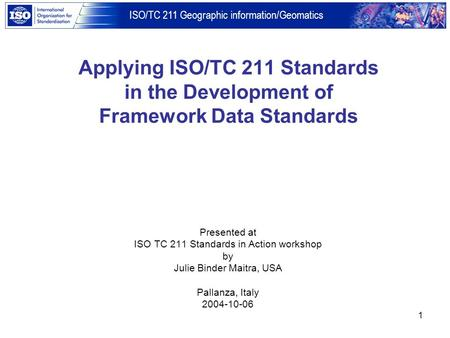ISO/TC 211 Geographic information/Geomatics 1 Applying ISO/TC 211 Standards in the Development of Framework Data Standards Presented at ISO TC 211 Standards.