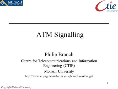 1 Copyright © Monash University ATM Signalling Philip Branch Centre for Telecommunications and Information Engineering (CTIE) Monash University