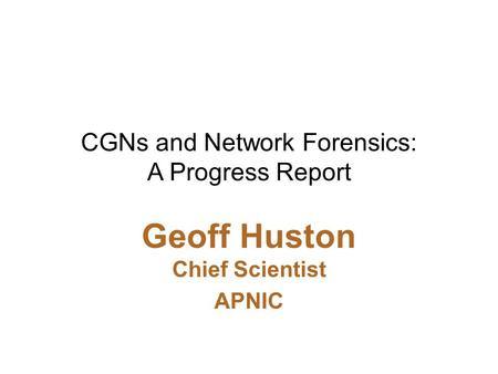 CGNs and Network Forensics: A Progress Report Geoff Huston Chief Scientist APNIC.