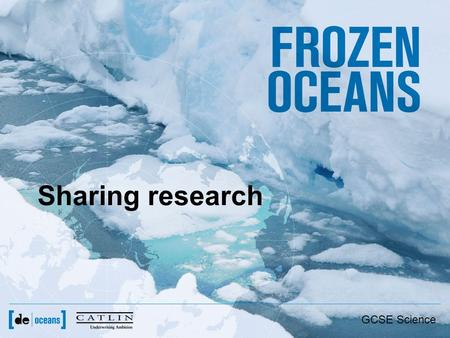 Sharing research GCSE Science. From ice to paper and beyond Field Research (gathering data) Laboratory work (futher analysis) Submit paper for publication.