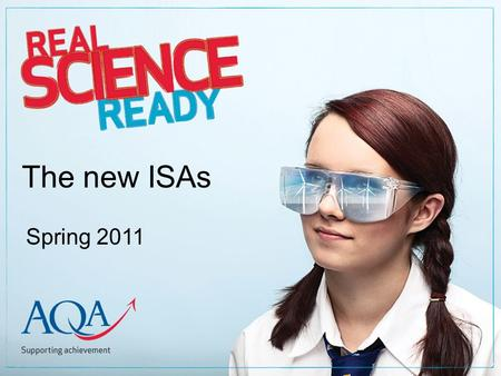The new ISAs Spring 2011. What we're going to cover The CAU criteria How to prepare for an ISA Copyright © 2010 AQA and its licensors. All rights reserved.