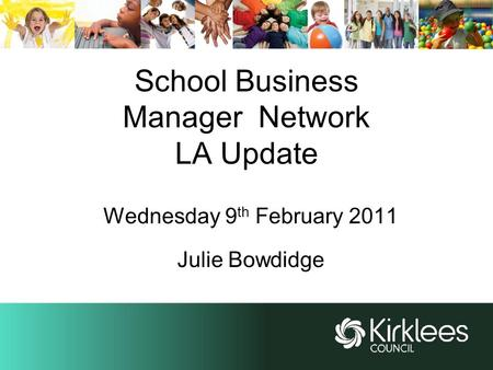 School Business Manager Network LA Update Wednesday 9 th February 2011 Julie Bowdidge.