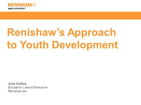 Renishaw's Approach to Youth Development Julie Collins Education Liaison Executive Renishaw plc.