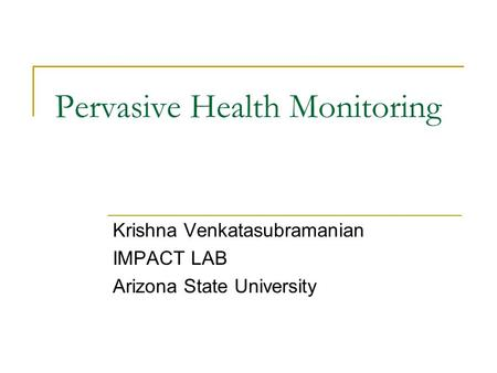 Pervasive Health Monitoring Krishna Venkatasubramanian IMPACT LAB Arizona State University.