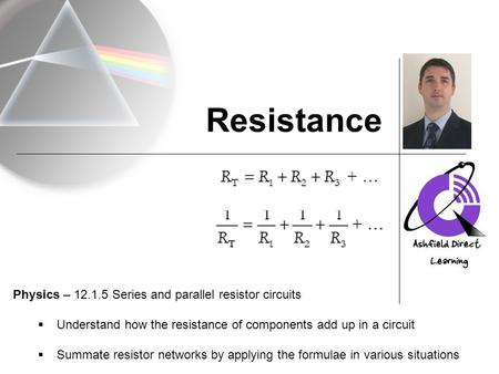 Resistance Physics – 12.1.5 Series and parallel resistor circuits  Understand how the resistance of components add up in a circuit  Summate resistor.