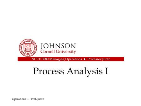 Process Analysis I Operations -- Prof. Juran. Outline Process Analysis Defined Key Terms and Metrics Process Flowcharting Gantt Chart Example: Milford.