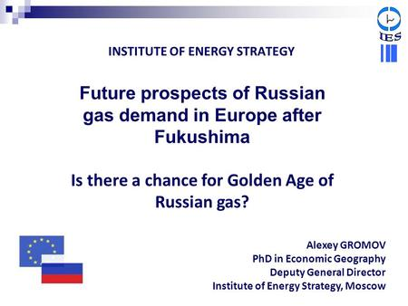 INSTITUTE OF ENERGY STRATEGY Future prospects of Russian gas demand in Europe after Fukushima Is there a chance for Golden Age of Russian gas? Alexey GROMOV.