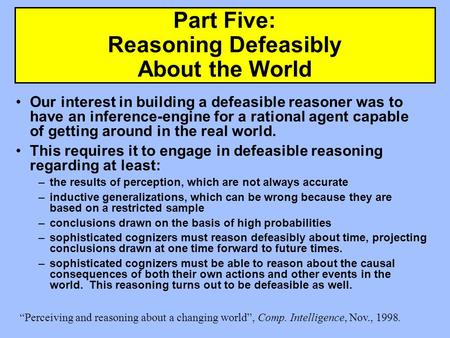 Part Five: Reasoning Defeasibly About the World Our interest in building a defeasible reasoner was to have an inference-engine for a rational agent capable.