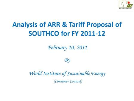 Analysis of ARR & Tariff Proposal of SOUTHCO for FY 2011-12 February 10, 2011 By World Institute of Sustainable Energy (Consumer Counsel)