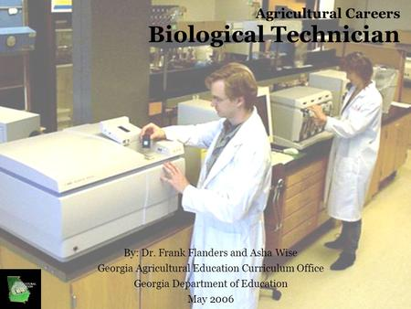 Agricultural Careers Biological Technician By: Dr. Frank Flanders and Asha Wise Georgia Agricultural Education Curriculum Office Georgia Department of.