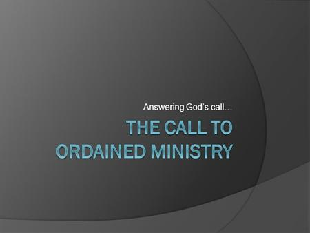 Answering God's call…. Last time…  We discussed the call to single or married life Today we will talk about the call and role of ordained ministers.