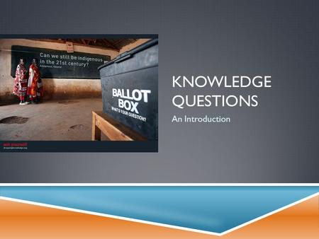KNOWLEDGE QUESTIONS An Introduction. WHAT IS A KNOWLEDGE QUESTION?  A knowledge question (KQ) is a question about the…  Search for,  Acquisition of,