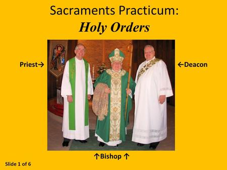 Sacraments Practicum: Holy Orders Slide 1 of 6 Priest→←Deacon ↑Bishop ↑