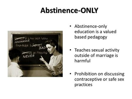 Abstinence-ONLY Abstinence-only education is a valued based pedagogy Teaches sexual activity outside of marriage is harmful Prohibition on discussing contraceptive.