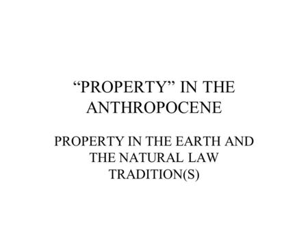 """PROPERTY"" IN THE ANTHROPOCENE PROPERTY IN THE EARTH AND THE NATURAL LAW TRADITION(S)"