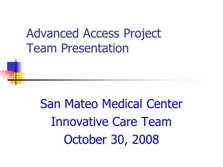 Advanced Access Project Team Presentation San Mateo Medical Center Innovative Care Team October 30, 2008.