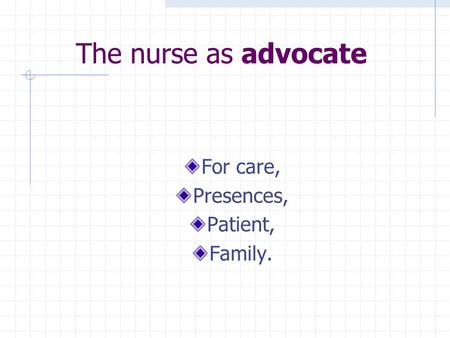 The nurse as advocate For care, Presences, Patient, Family.