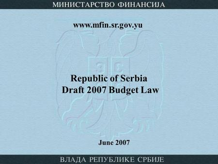 Republic of Serbia Draft 2007 Budget Law June 2007 www.mfin.sr.gov.yu.