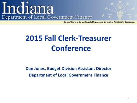 2015 Fall Clerk-Treasurer Conference Dan Jones, Budget Division Assistant Director Department of Local Government Finance 1.