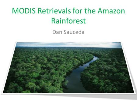MODIS Retrievals for the Amazon Rainforest Dan Sauceda.