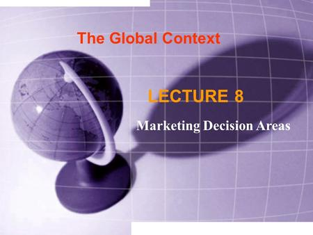 The Global Context LECTURE 8 Marketing Decision Areas.