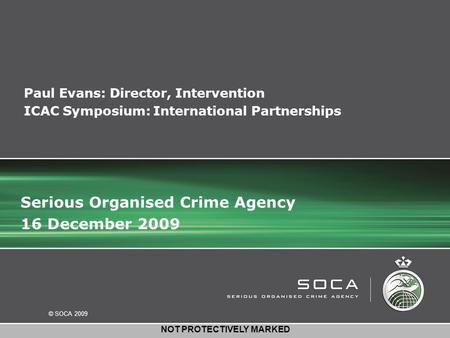 © SOCA 2009 NOT PROTECTIVELY MARKED Paul Evans: Director, Intervention ICAC Symposium: International Partnerships Serious Organised Crime Agency 16 December.