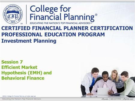 ©2015, College for Financial Planning, all rights reserved. Session 7 Efficient Market Hypothesis (EMH) and Behavioral Finance CERTIFIED FINANCIAL PLANNER.
