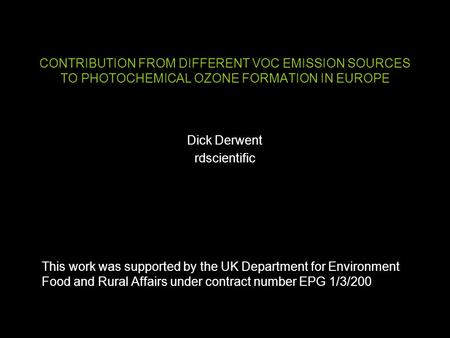 CONTRIBUTION FROM DIFFERENT VOC EMISSION SOURCES TO PHOTOCHEMICAL OZONE FORMATION IN EUROPE Dick Derwent rdscientific This work was supported by the UK.