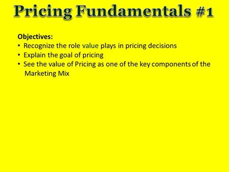 Objectives: Recognize the role value plays in pricing decisions Explain the goal of pricing See the value of Pricing as one of the key components of the.