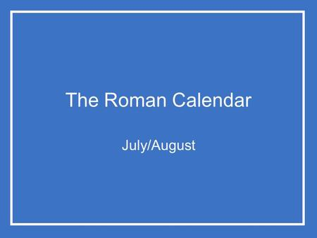 The Roman Calendar July/August. The Roman Calendar Just as private religion had regular observances on a daily/annual basis, and irregular observances.