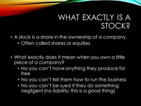 WHAT EXACTLY IS A STOCK? A stock is a share in the ownership of a company. Often called shares or equities What exactly does it mean when you own a little.