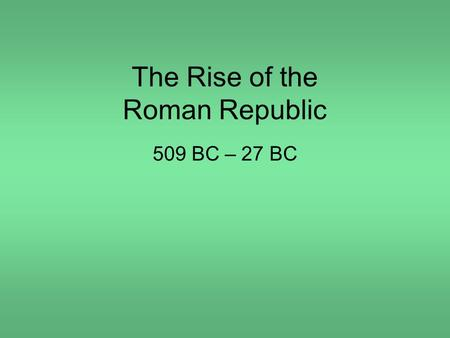 The Rise of the Roman Republic 509 BC – 27 BC. Rome's greatest achievements: Established the first Republic and the principle of separation of powers;