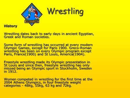 Wrestling History Wrestling dates back to early days in ancient Egyptian, Greek and Roman societies. Some form of wrestling has occurred at every modern.